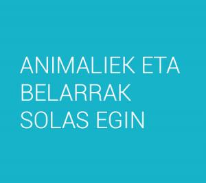 ANIMALIEK ETA BELARRAK SOLAS EGIN